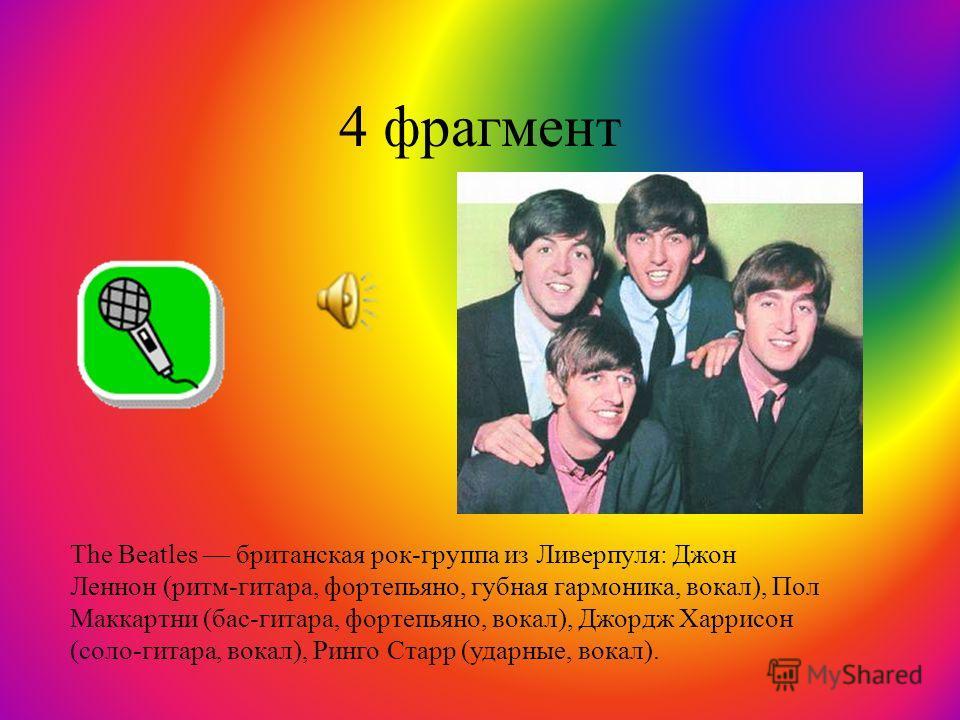 4 фрагмент The Beatles британская рок-группа из Ливерпуля: Джон Леннон (ритм-гитара, фортепьяно, губная гармоника, вокал), Пол Маккартни (бас-гитара, фортепьяно, вокал), Джордж Харрисон (соло-гитара, вокал), Ринго Старр (ударные, вокал).