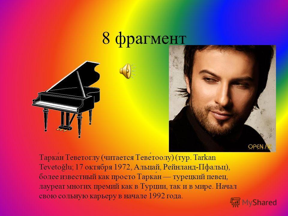 8 фрагмент Тарка́н Теветоглу (читается Теве́тоолу) (тур. Tarkan Tevetoğlu; 17 октября 1972, Альцай, Рейнланд-Пфальц), более известный как просто Тарка́н турецкий певец, лауреат многих премий как в Турции, так и в мире. Начал свою сольную карьеру в на