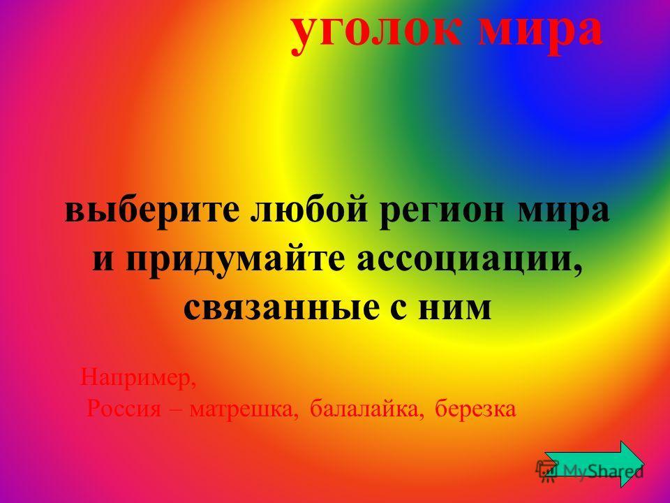 уголок мира выберите любой регион мира и придумайте ассоциации, связанные с ним Например, Россия – матрешка, балалайка, березка