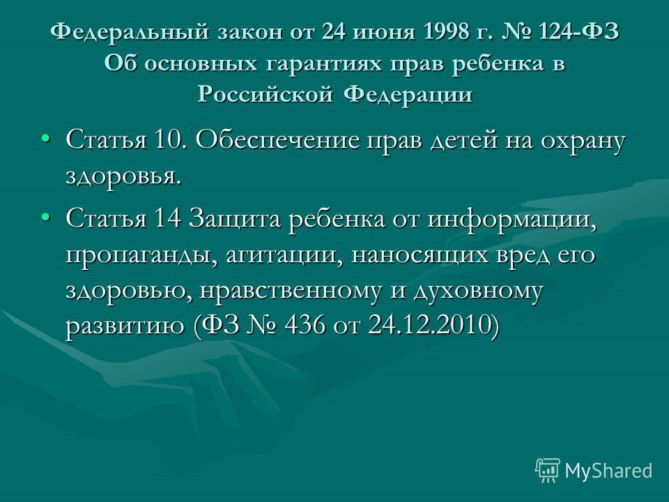 Федеральный закон от 24 июня 1998 г. 124-ФЗ Об основных гарантиях прав ребенка в Российской Федерации Статья 10. Обеспечение прав детей на охрану здоровья.Статья 10. Обеспечение прав детей на охрану здоровья. Статья 14 Защита ребенка от информации, п