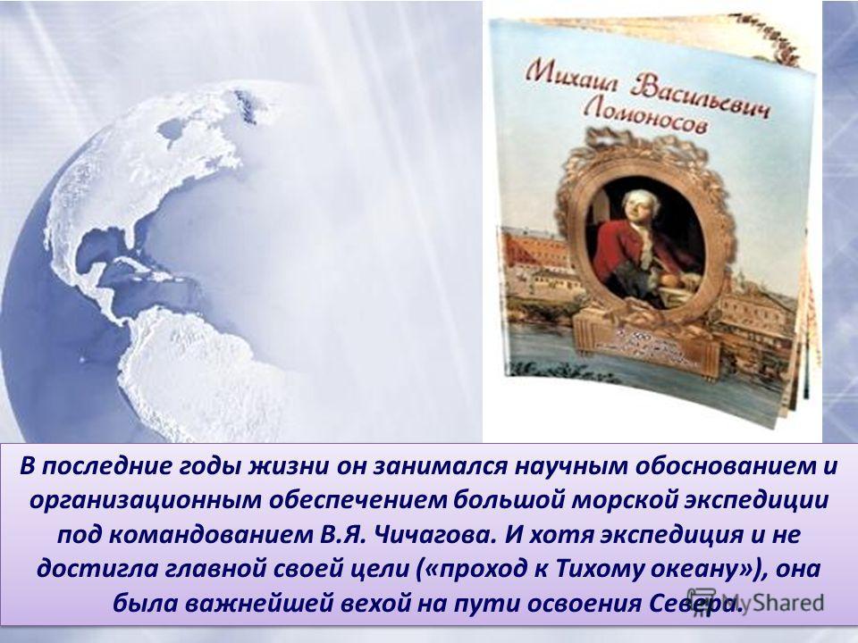 В последние годы жизни он занимался научным обоснованием и организационным обеспечением большой морской экспедиции под командованием В.Я. Чичагова. И хотя экспедиция и не достигла главной своей цели («проход к Тихому океану»), она была важнейшей вехо
