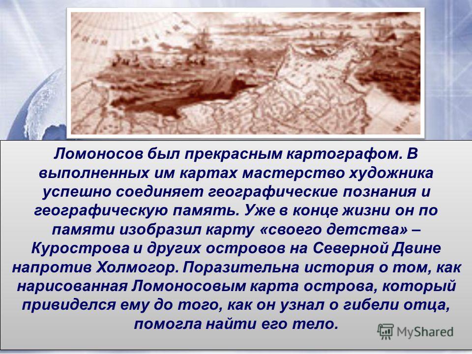 Ломоносов был прекрасным картографом. В выполненных им картах мастерство художника успешно соединяет географические познания и географическую память. Уже в конце жизни он по памяти изобразил карту «своего детства» – Курострова и других островов на Се