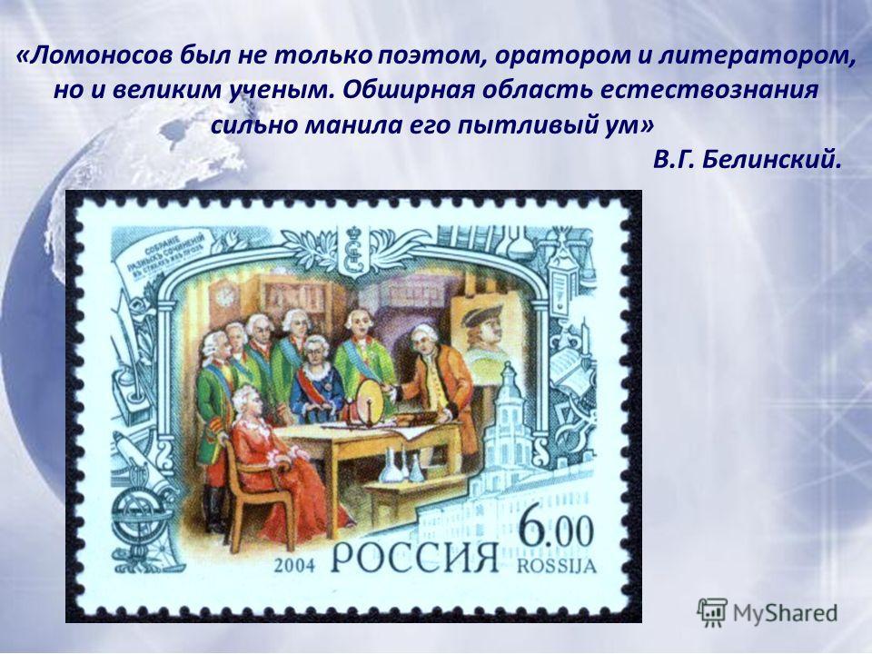 «Ломоносов был не только поэтом, оратором и литератором, но и великим ученым. Обширная область естествознания сильно манила его пытливый ум» В.Г. Белинский.