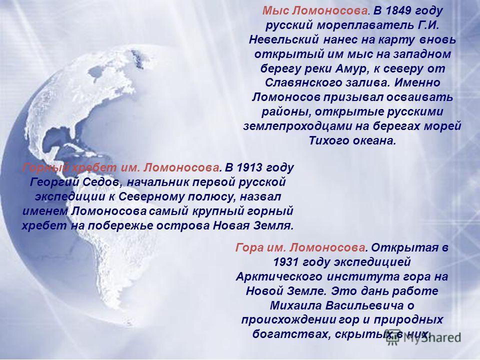Мыс Ломоносова. В 1849 году русский мореплаватель Г.И. Невельский нанес на карту вновь открытый им мыс на западном берегу реки Амур, к северу от Славянского залива. Именно Ломоносов призывал осваивать районы, открытые русскими землепроходцами на бере