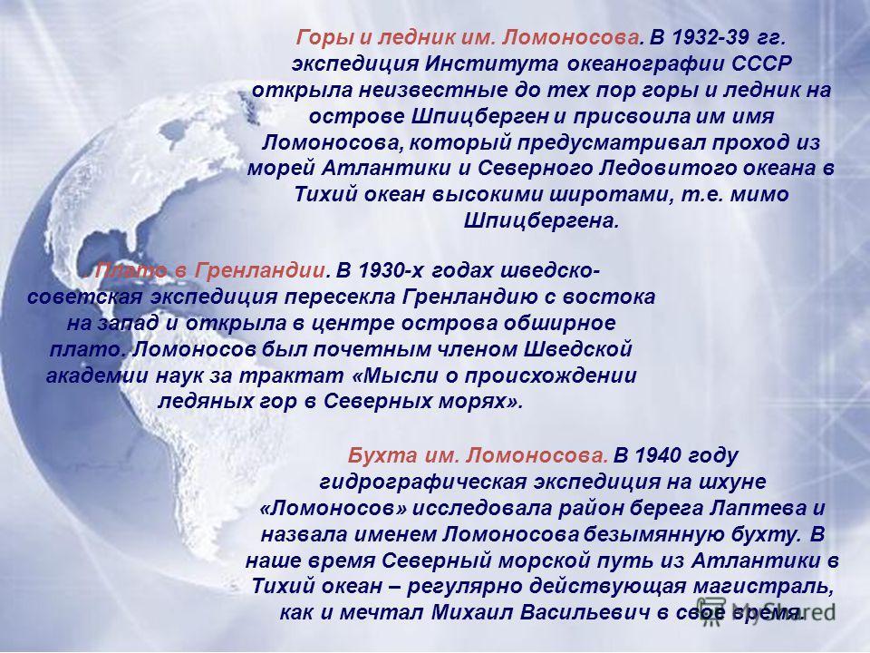 Горы и ледник им. Ломоносова. В 1932-39 гг. экспедиция Института океанографии СССР открыла неизвестные до тех пор горы и ледник на острове Шпицберген и присвоила им имя Ломоносова, который предусматривал проход из морей Атлантики и Северного Ледовито