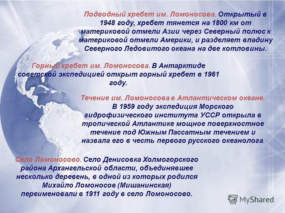 Подводный хребет им. Ломоносова. Открытый в 1948 году, хребет тянется на 1800 км от материковой отмели Азии через Северный полюс к материковой отмели Америки, и разделяет впадину Северного Ледовитого океана на две котловины. Горный хребет им. Ломонос