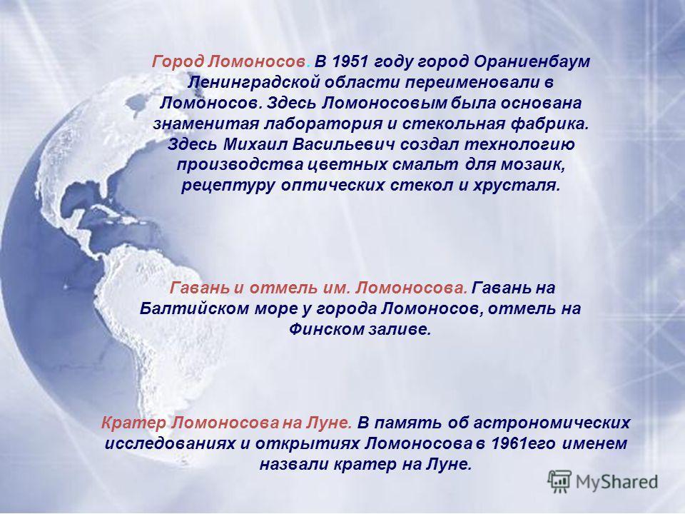 Город Ломоносов. В 1951 году город Ораниенбаум Ленинградской области переименовали в Ломоносов. Здесь Ломоносовым была основана знаменитая лаборатория и стекольная фабрика. Здесь Михаил Васильевич создал технологию производства цветных смальт для моз