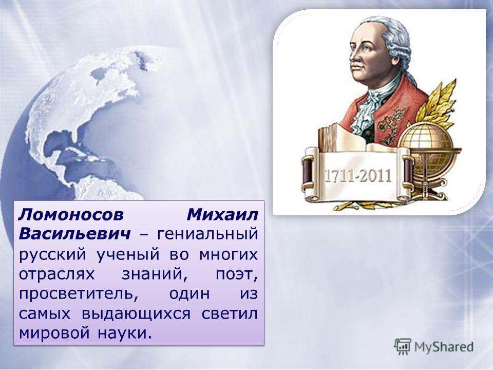 Ломоносов Михаил Васильевич – гениальный русский ученый во многих отраслях знаний, поэт, просветитель, один из самых выдающихся светил мировой науки.
