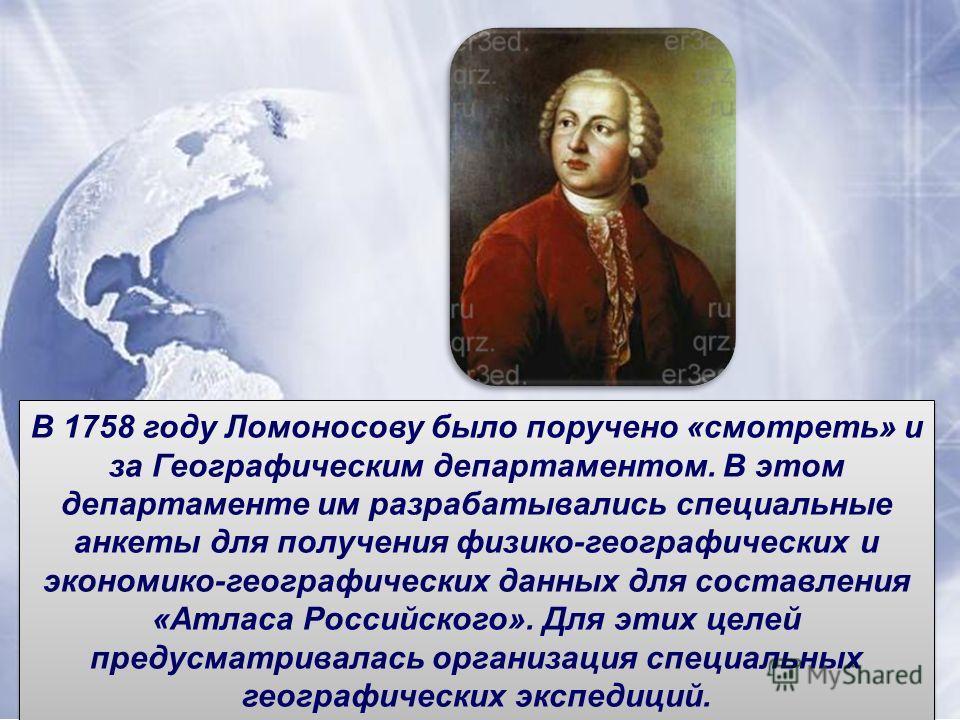 В 1758 году Ломоносову было поручено «смотреть» и за Географическим департаментом. В этом департаменте им разрабатывались специальные анкеты для получения физико-географических и экономико-географических данных для составления «Атласа Российского». Д