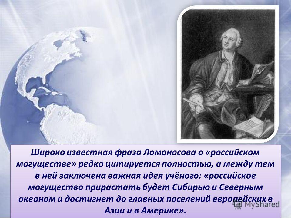 Широко известная фраза Ломоносова о «российском могуществе» редко цитируется полностью, а между тем в ней заключена важная идея учёного: «российское могущество прирастать будет Сибирью и Северным океаном и достигнет до главных поселений европейских в