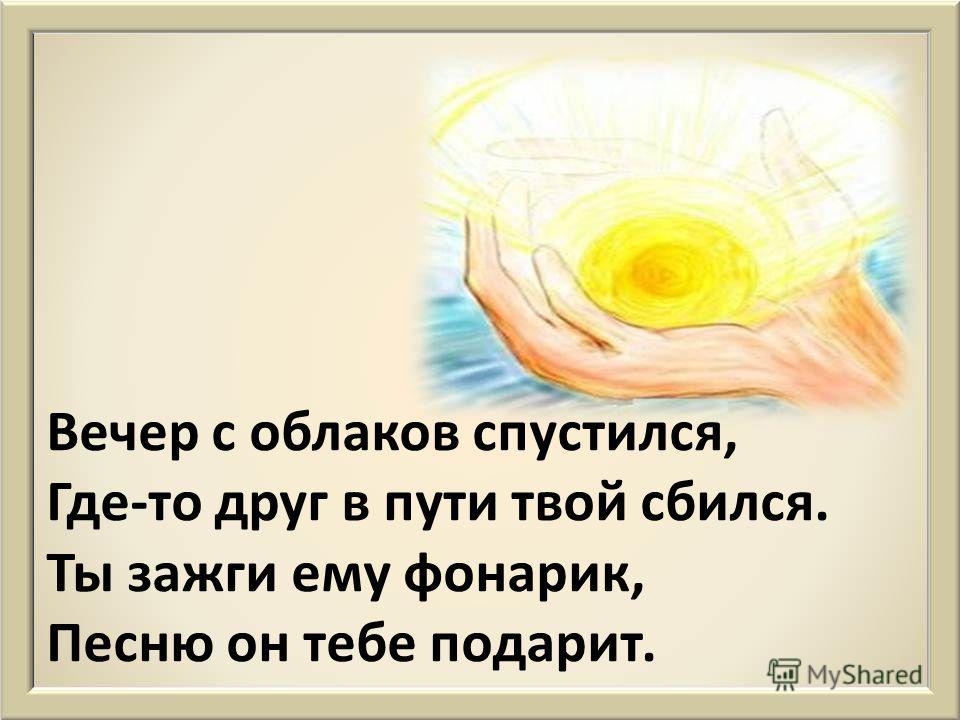 Добрые дела приятны, Каждому они понятны. Ты полил цветок - прекрасно, Если ты помог - не хвастай.