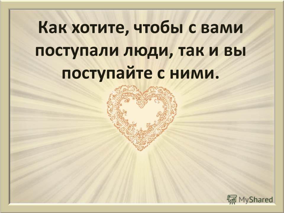 Возлюби ближнего твоего, как самого себя. Любовь приходит через добрые дела.