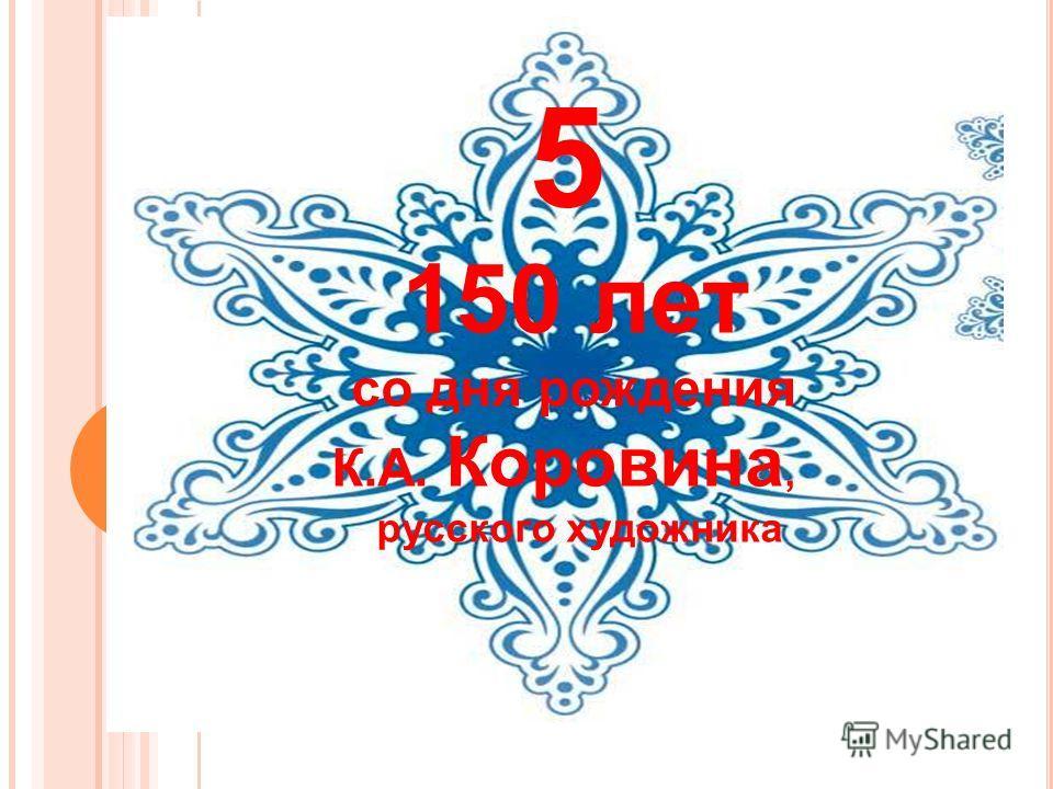 5 150 лет со дня рождения К.А. Коровина, русского художника