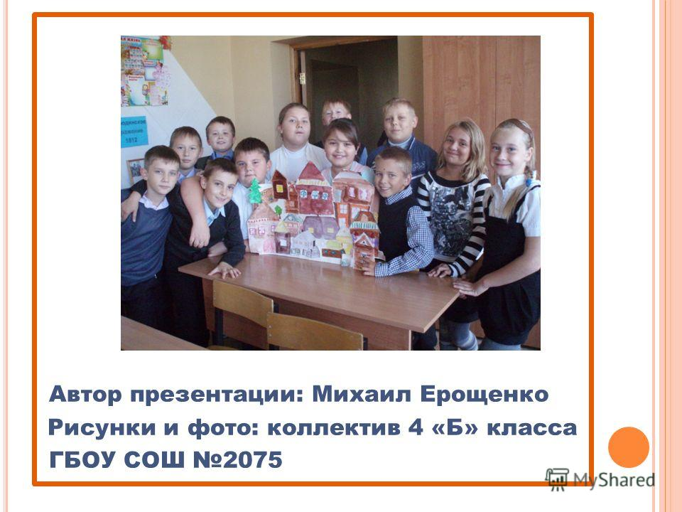 Автор презентации: Михаил Ерощенко Рисунки и фото: коллектив 4 «Б» класса ГБОУ СОШ 2075