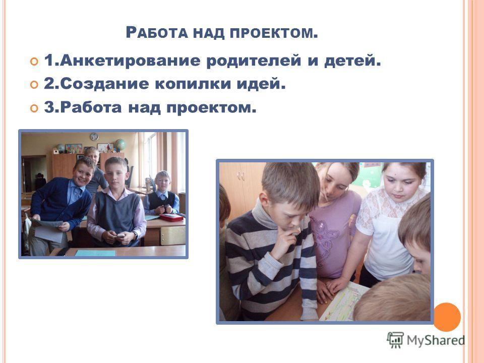 1.Анкетирование родителей и детей. 2.Создание копилки идей. 3.Работа над проектом. Р АБОТА НАД ПРОЕКТОМ.