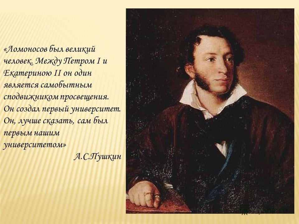 «Ломоносов был великий человек. Между Петром I и Екатериною II он один является самобытным сподвижником просвещения. Он создал первый университет. Он, лучше сказать, сам был первым нашим университетом» А.С.Пушкин