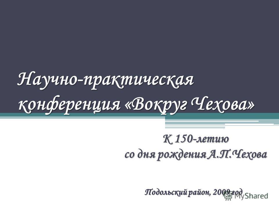 Научно-практическая конференция «Вокруг Чехова» К 150-летию со дня рождения А.П.Чехова Подольский район, 2009 год