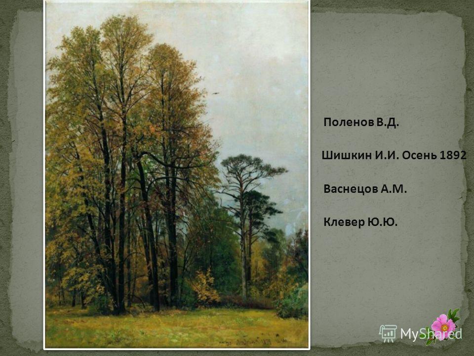 Шишкин И.И. Осень 1892 Поленов В.Д. Васнецов А.М. Клевер Ю.Ю.