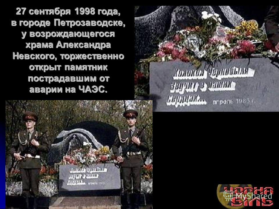 27 сентября 1998 года, в городе Петрозаводске, у возрождающегося храма Александра Невского, торжественно открыт памятник пострадавшим от аварии на ЧАЭС.