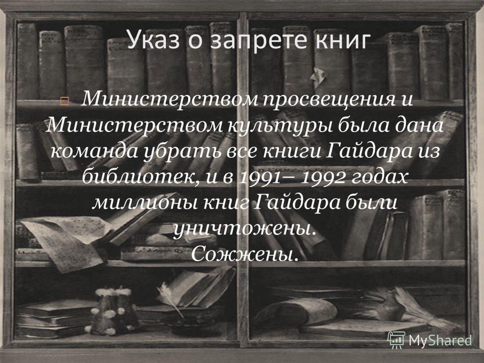 Указ о запрете книг Министерством просвещения и Министерством культуры была дана команда убрать все книги Гайдара из библиотек, и в 1991– 1992 годах миллионы книг Гайдара были уничтожены. Сожжены.
