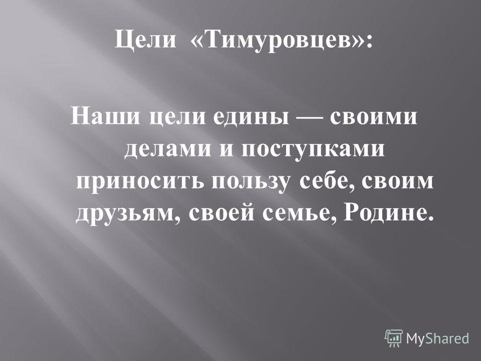 Цели « Тимуровцев »: Наши цели едины своими делами и поступками приносить пользу себе, своим друзьям, своей семье, Родине.