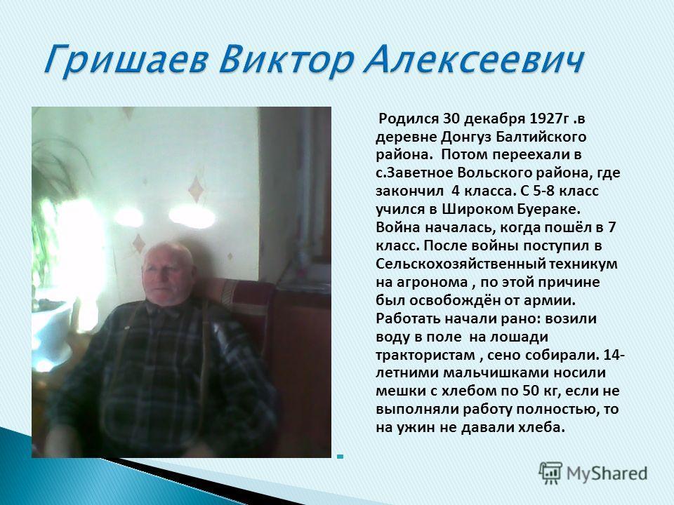 Родился 30 декабря 1927г.в деревне Донгуз Балтийского района. Потом переехали в с.Заветное Вольского района, где закончил 4 класса. С 5-8 класс учился в Широком Буераке. Война началась, когда пошёл в 7 класс. После войны поступил в Сельскохозяйственн