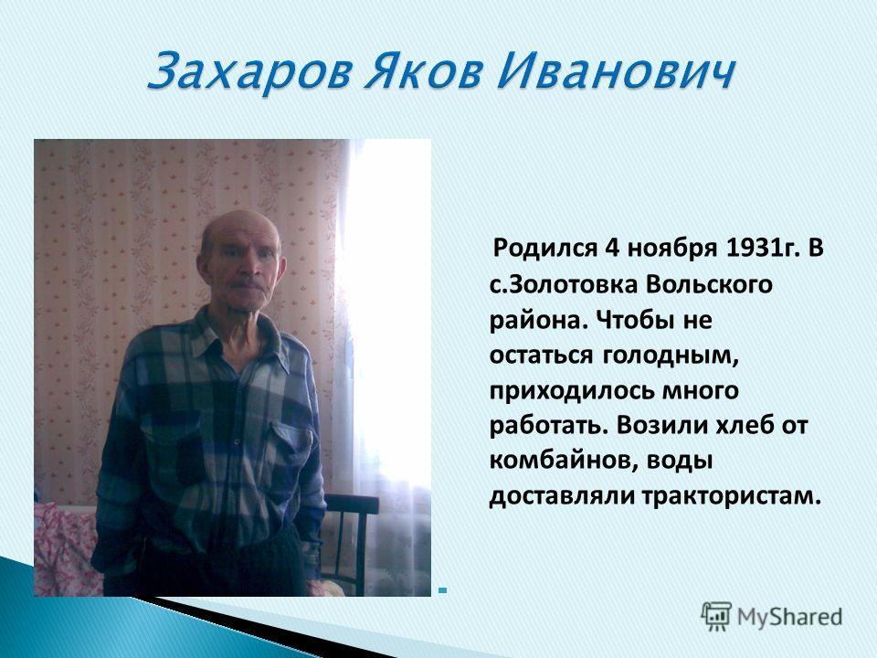 Родился 4 ноября 1931г. В с.Золотовка Вольского района. Чтобы не остаться голодным, приходилось много работать. Возили хлеб от комбайнов, воды доставляли трактористам.