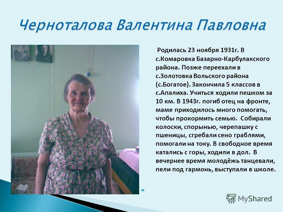 Родилась 23 ноября 1931г. В с.Комаровка Базарно-Карбулакского района. Позже переехали в с.Золотовка Вольского района (с.Богатое). Закончила 5 классов в с.Апалиха. Учиться ходили пешком за 10 км. В 1943г. погиб отец на фронте, маме приходилось много п