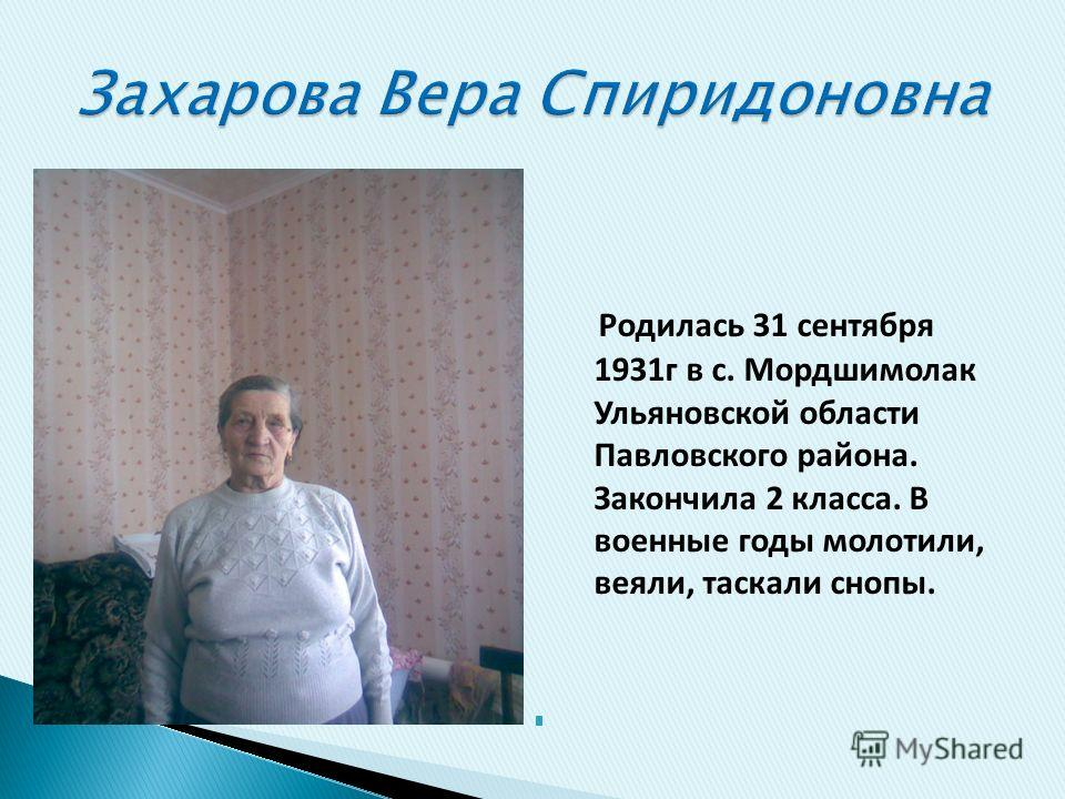 Родилась 31 сентября 1931г в с. Мордшимолак Ульяновской области Павловского района. Закончила 2 класса. В военные годы молотили, веяли, таскали снопы.
