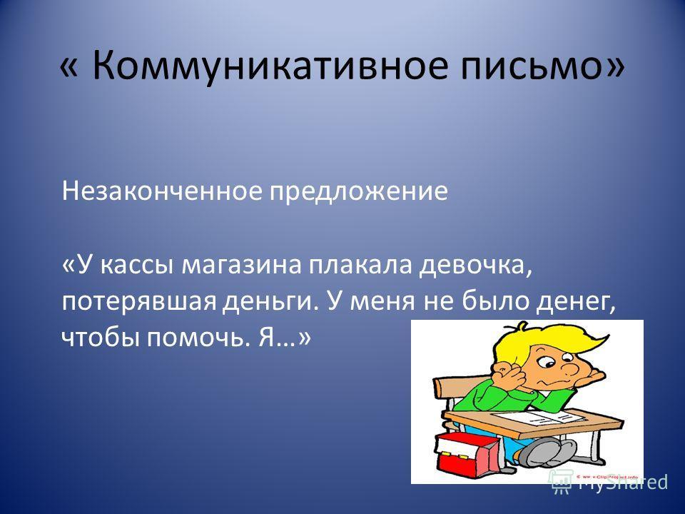 « Коммуникативное письмо» Незаконченное предложение «У кассы магазина плакала девочка, потерявшая деньги. У меня не было денег, чтобы помочь. Я…»