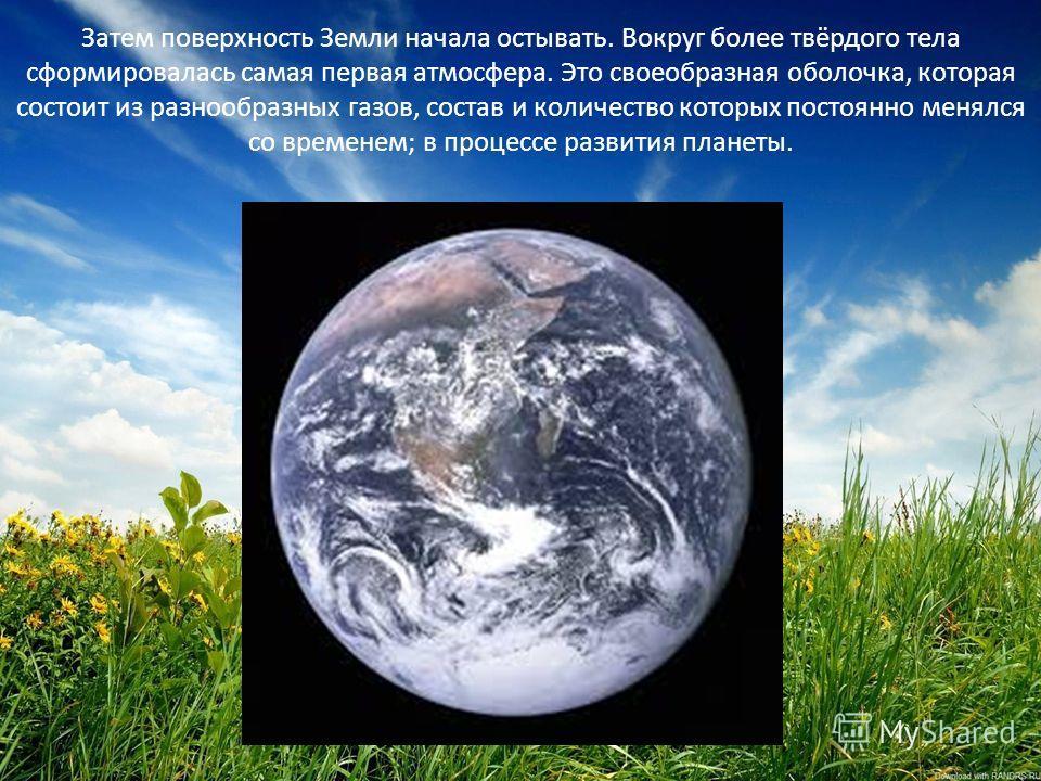 Затем поверхность Земли начала остывать. Вокруг более твёрдого тела сформировалась самая первая атмосфера. Это своеобразная оболочка, которая состоит из разнообразных газов, состав и количество которых постоянно менялся со временем; в процессе развит