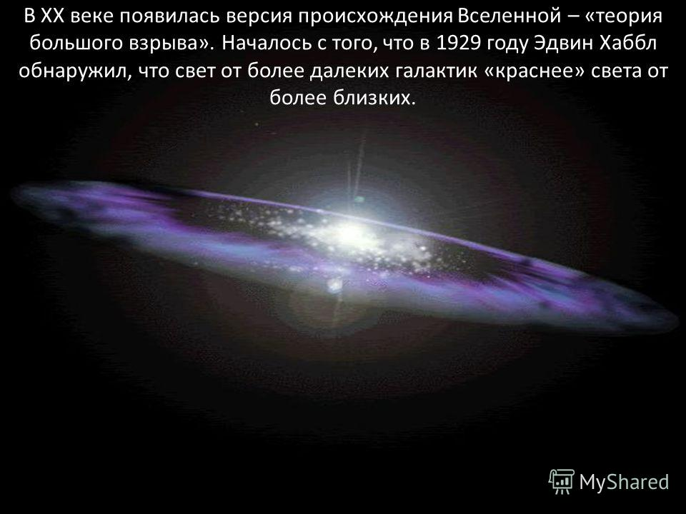 В XX веке появилась версия происхождения Вселенной – «теория большого взрыва». Началось с того, что в 1929 году Эдвин Хаббл обнаружил, что свет от более далеких галактик «краснee» света от более близких.