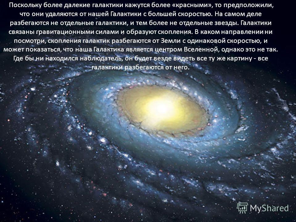 Поскольку более далекие галактики кажутся более «красными», то предположили, что они удаляются от нашей Галактики с большей скоростью. На самом деле разбегаются не отдельные галактики, и тем более не отдельные звезды. Галактики связаны гравитационным
