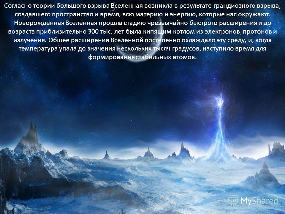 Согласно теории большого взрыва Вселенная возникла в результате грандиозного взрыва, создавшего пространство и время, всю материю и энергию, которые нас окружают. Новорожденная Вселенная прошла стадию чрезвычайно быстрого расширения и до возраста при