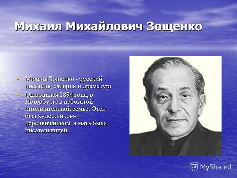 Михаил Михайлович Зощенко Михаил Зощенко - русский писатель, сатирик и драматург Михаил Зощенко - русский писатель, сатирик и драматург Он родился 1894 года, в Петербурге в небогатой интеллигентной семье. Отец был художником- передвижником, а мать бы
