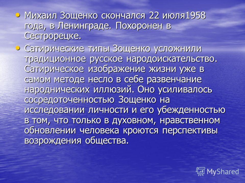 Михаил Зощенко скончался 22 июля1958 года, в Ленинграде. Похоронен в Сестрорецке. Михаил Зощенко скончался 22 июля1958 года, в Ленинграде. Похоронен в Сестрорецке. Сатирические типы Зощенко усложнили традиционное русское народоискательство. Сатиричес
