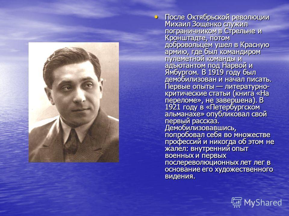 После Октябрьской революции Михаил Зощенко служил пограничником в Стрельне и Кронштадте, потом добровольцем ушел в Красную армию, где был командиром пулеметной команды и адъютантом под Нарвой и Ямбургом. В 1919 году был демобилизован и начал писать.