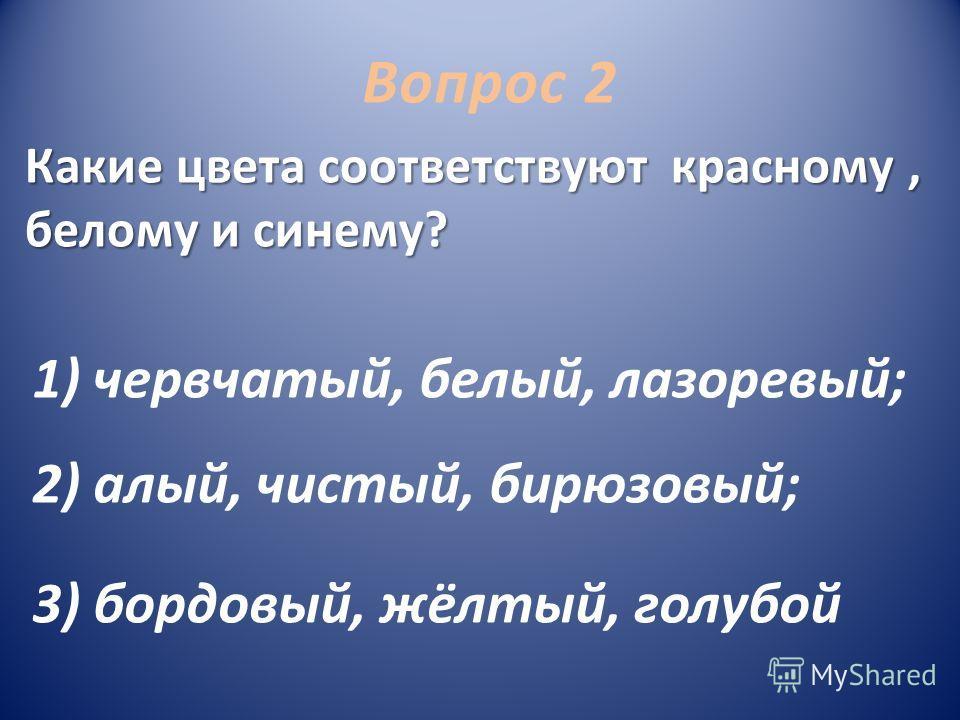 1) червчатый, белый, лазоревый; 2) алый, чистый, бирюзовый; 3) бордовый, жёлтый, голубой Вопрос 2 Какие цвета соответствуют красному, белому и синему?