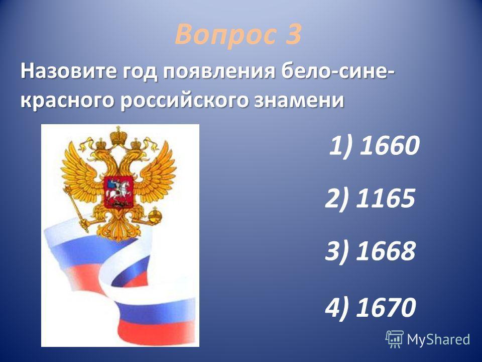 1) 1660 2) 1165 3) 1668 4) 1670 Вопрос 3 Назовите год появления бело-сине- красного российского знамени