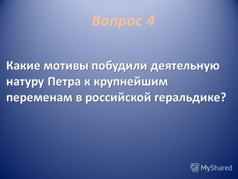 Вопрос 4 Какие мотивы побудили деятельную натуру Петра к крупнейшим переменам в российской геральдике?