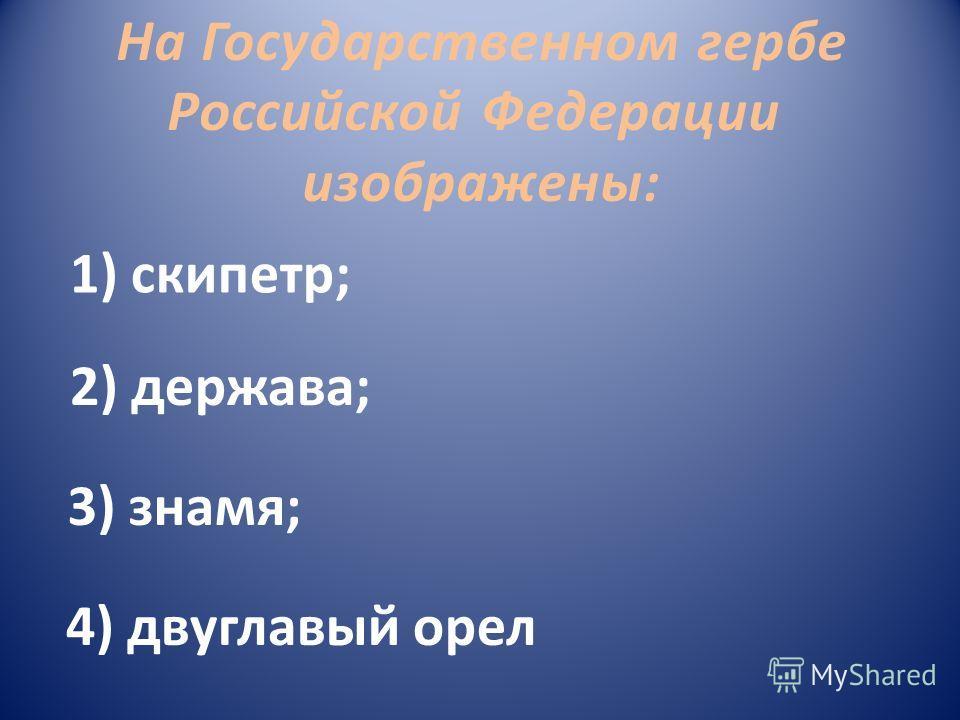 На Государственном гербе Российской Федерации изображены: 3) знамя; 2) держава; 1) скипетр; 4) двуглавый орел