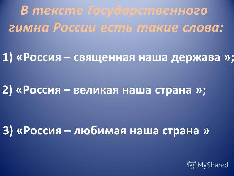В тексте Государственного гимна России есть такие слова: 1) «Россия – священная наша держава »; 2) «Россия – великая наша страна »; 3) «Россия – любимая наша страна »