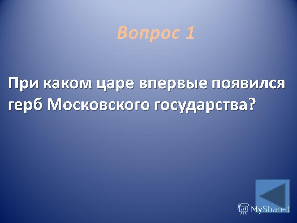 Вопрос 1 При каком царе впервые появился герб Московского государства?