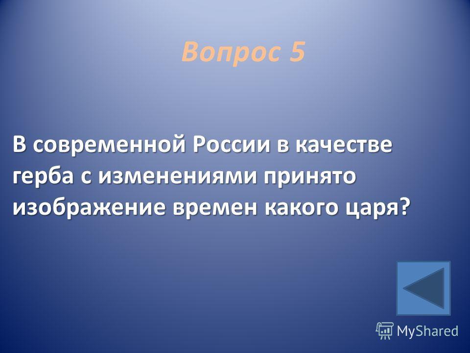 Вопрос 5 В современной России в качестве герба с изменениями принято изображение времен какого царя?