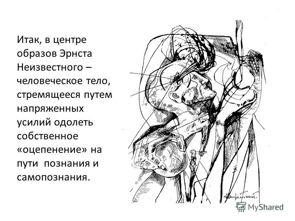 Итак, в центре образов Эрнста Неизвестного – человеческое тело, стремящееся путем напряженных усилий одолеть собственное «оцепенение» на пути познания и самопознания.