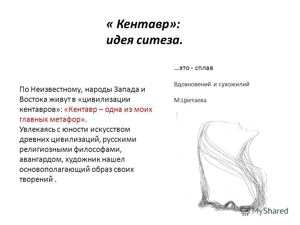 « Кентавр»: идея ситеза. …это - сплав Вдохновений и сухожилий М.Цветаева По Неизвестному, народы Запада и Востока живут в «цивилизации кентавров»: «Кентавр – одна из моих главных метафор». Увлекаясь с юности искусством древних цивилизаций, русскими р