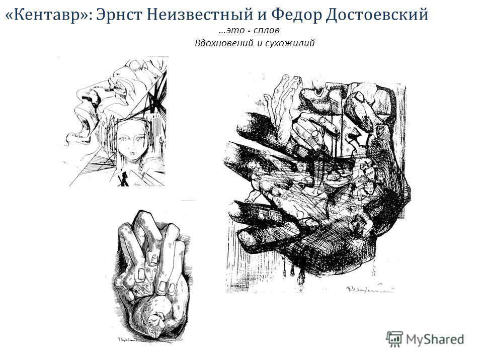 «Кентавр»: Эрнст Неизвестный и Федор Достоевский …это - сплав Вдохновений и сухожилий