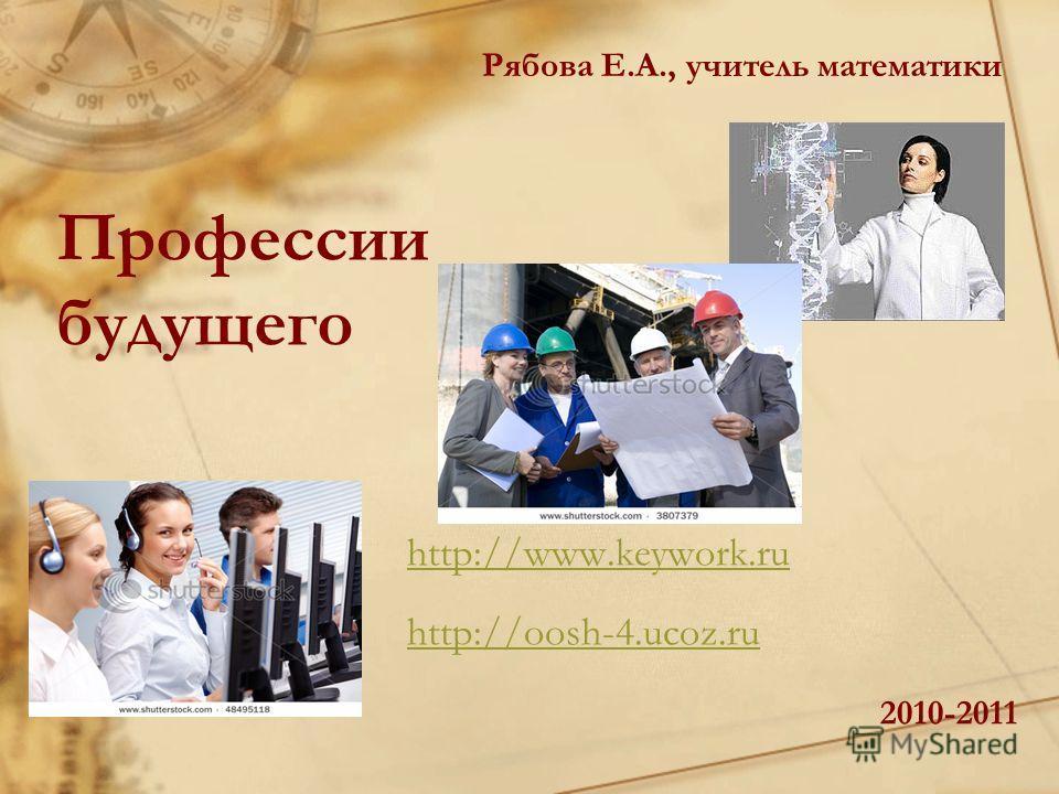 Профессии будущего http://www.keywork.ru http://oosh-4.ucoz.ru 2010-2011 Рябова Е.А., учитель математики