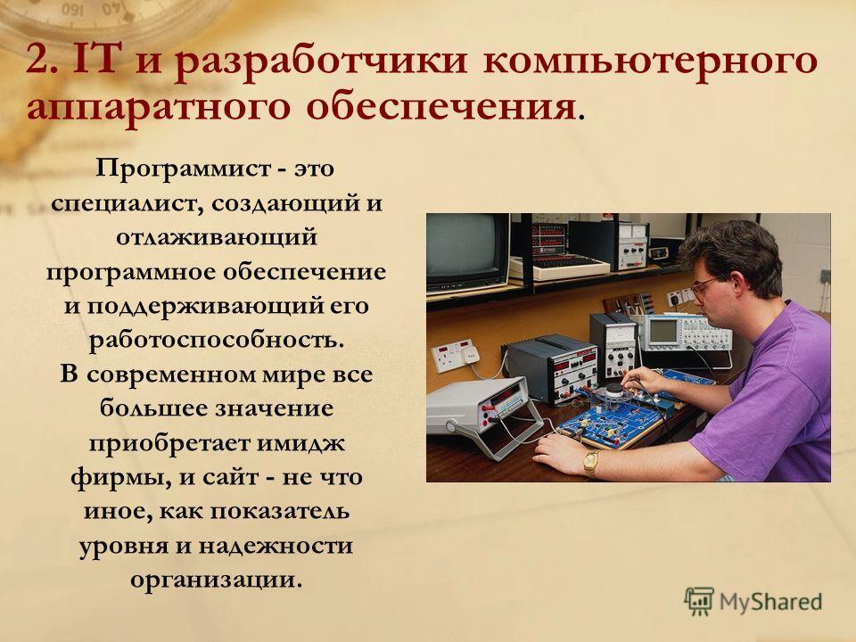 2. IT и разработчики компьютерного аппаратного обеспечения. Программист - это специалист, создающий и отлаживающий программное обеспечение и поддерживающий его работоспособность. В современном мире все большее значение приобретает имидж фирмы, и сайт