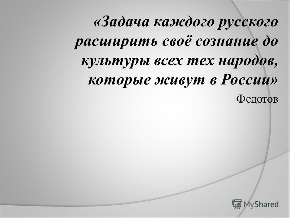 «Задача каждого русского расширить своё сознание до культуры всех тех народов, которые живут в России» Федотов
